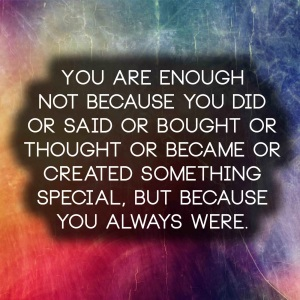 You are enough not because you did or said or bought or thought or became or created something special, but because you always were